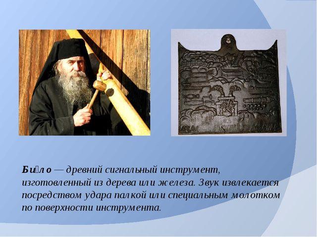 Би́ло— древний сигнальный инструмент, изготовленный из дерева или железа. Зв...