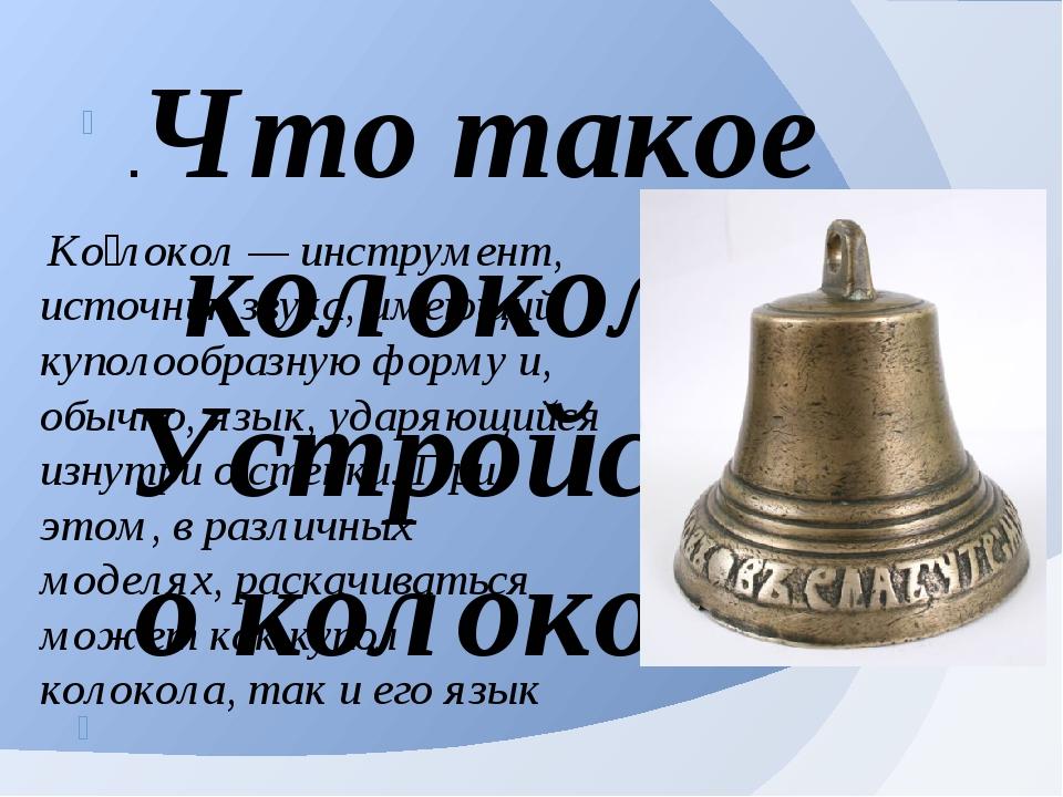 Ко́локол — инструмент, источник звука, имеющий куполообразную форму и, обычн...