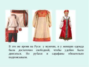 В это же время на Руси у мужчин, и у женщин одежда была достаточно свободно