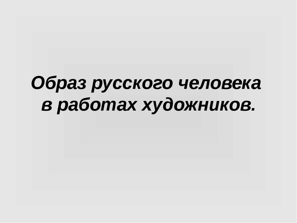 Образ русского человека в работах художников.