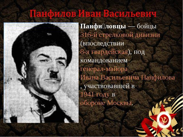 Панфи́ловцы— бойцы 316-й стрелковой дивизии (впоследствии 8-я гвардейская),...