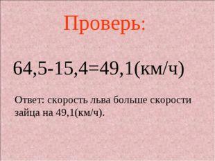 64,5-15,4=49,1(км/ч) Проверь: Ответ: скорость льва больше скорости зайца на 4