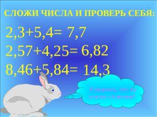 2,3+5,4= 2,57+4,25= 8,46+5,84= 7,7 6,82 14,3 СЛОЖИ ЧИСЛА И ПРОВЕРЬ СЕБЯ: Я на