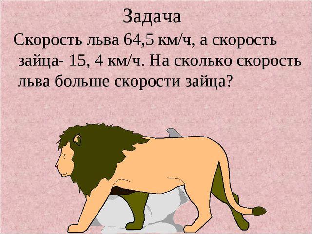 Задача Скорость льва 64,5 км/ч, а скорость зайца- 15, 4 км/ч. На сколько скор...