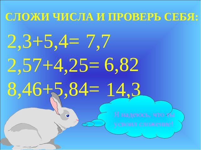 2,3+5,4= 2,57+4,25= 8,46+5,84= 7,7 6,82 14,3 СЛОЖИ ЧИСЛА И ПРОВЕРЬ СЕБЯ: Я на...