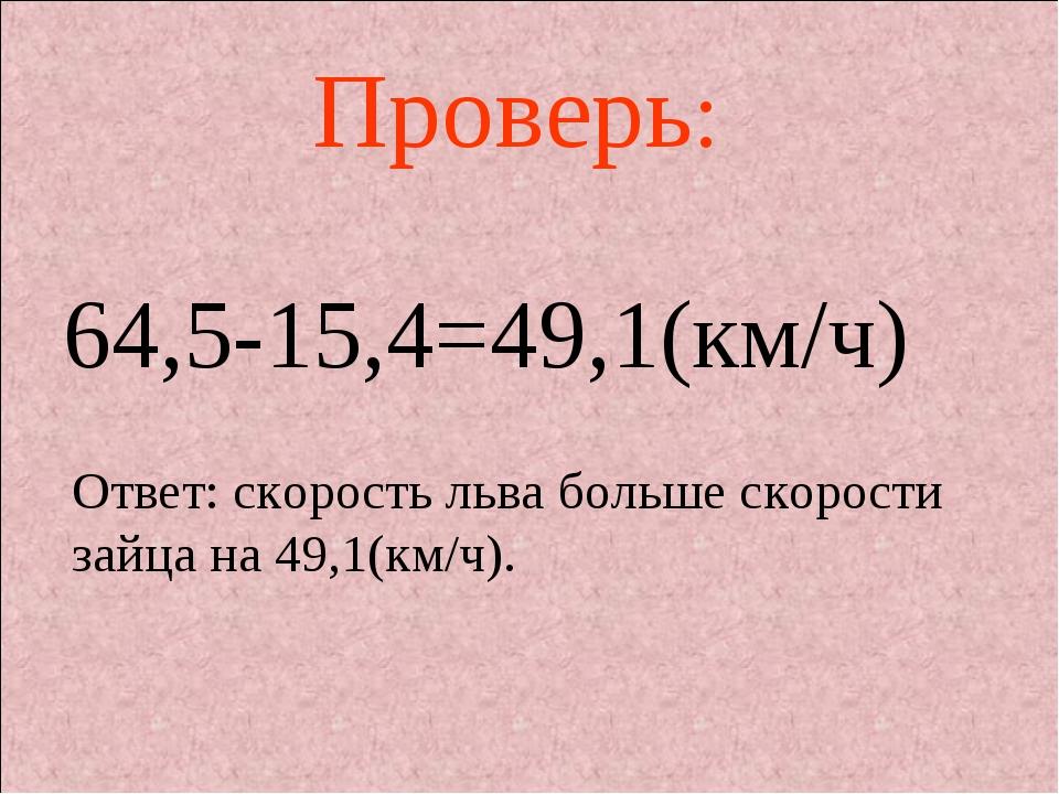 64,5-15,4=49,1(км/ч) Проверь: Ответ: скорость льва больше скорости зайца на 4...