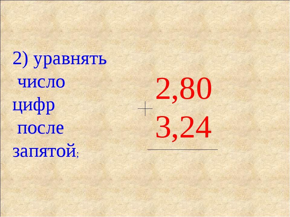 2) уравнять число цифр после запятой; 0