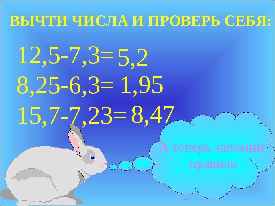 12,5-7,3= 8,25-6,3= 15,7-7,23= 5,2 1,95 8,47 ВЫЧТИ ЧИСЛА И ПРОВЕРЬ СЕБЯ: А те...
