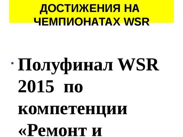 ДОСТИЖЕНИЯ НА ЧЕМПИОНАТАХ WSR Полуфинал WSR 2015 по компетенции «Ремонт и обс...
