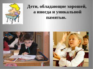 Дети, обладающие хорошей, а иногда и уникальной памятью.