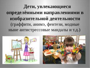 Дети, увлекающиеся определёнными направлениями в изобразительной деятельност