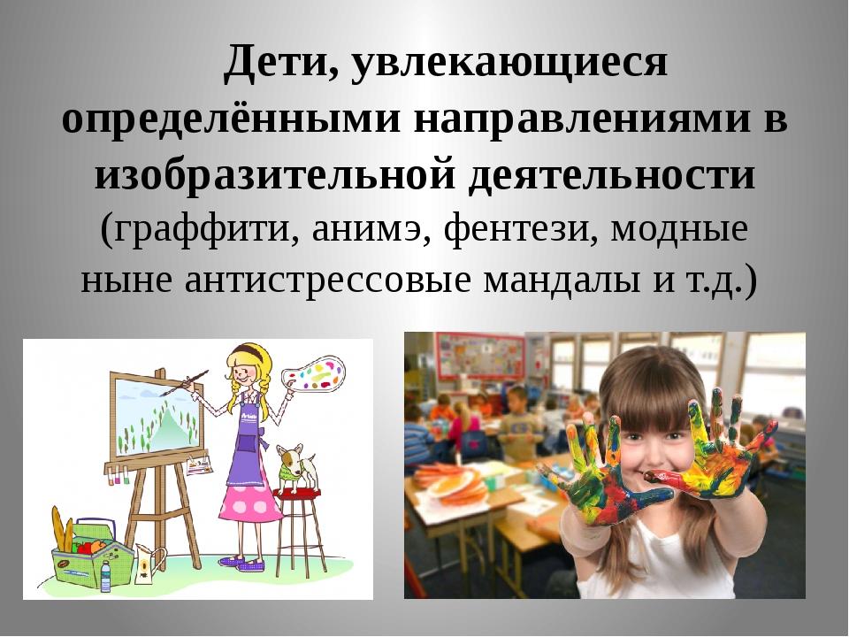 Дети, увлекающиеся определёнными направлениями в изобразительной деятельност...