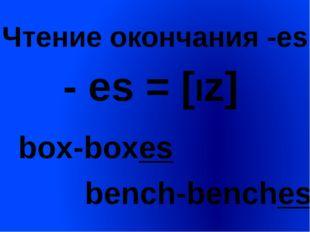 Чтение окончания -es - es = [Iz] box-boxes bench-benches