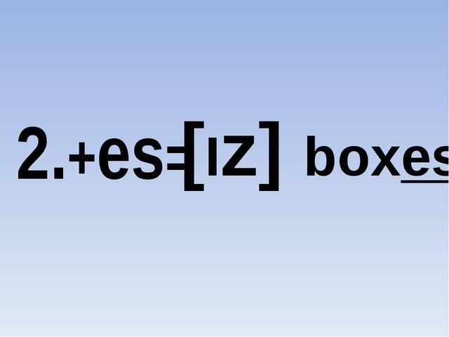 2.+es= [Iz] boxes
