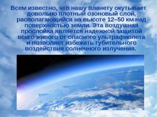 Всем известно, что нашу планету окутывает довольно плотный озоновый слой, рас