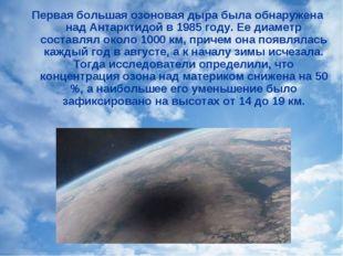 Первая большая озоновая дыра была обнаружена над Антарктидой в 1985 году. Ее