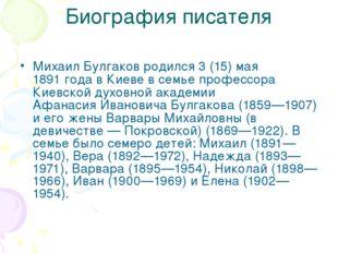 Биография писателя Михаил Булгаков родился 3 (15) мая 1891 года в Киеве в сем