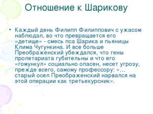 Отношение к Шарикову Каждый день Филипп Филиппович с ужасом наблюдал, во что