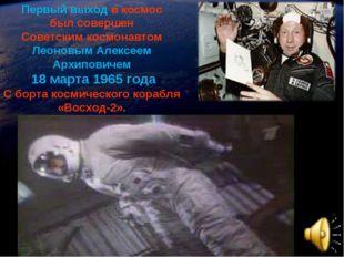 Первый выход в космос был совершен Советским космонавтом Леоновым Алексеем Ар