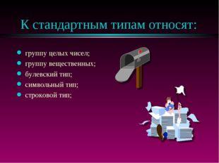 К стандартным типам относят: группу целых чисел; группу вещественных; булевск