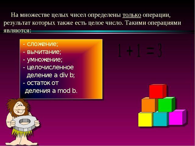 На множестве целых чисел определены только операции, результат которых также...