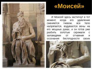«Моисей» И Моисей здесь застигнут в тот момент, когда его удивление сменяется
