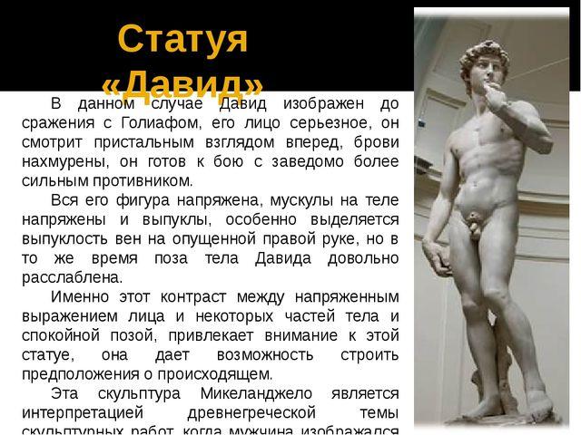 Статуя «Давид» В данном случае Давид изображен до сражения с Голиафом, его ли...