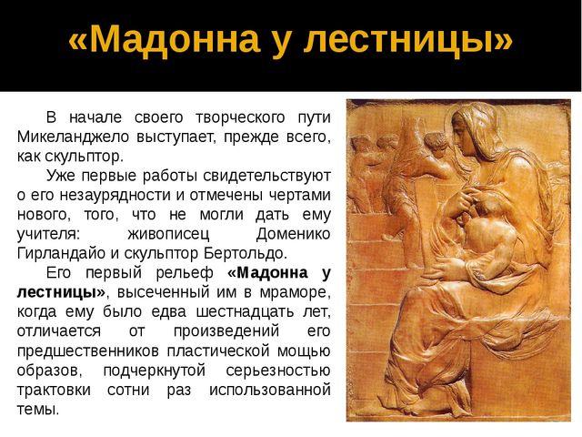 «Мадонна у лестницы» В начале своего творческого пути Микеланджело выступает,...