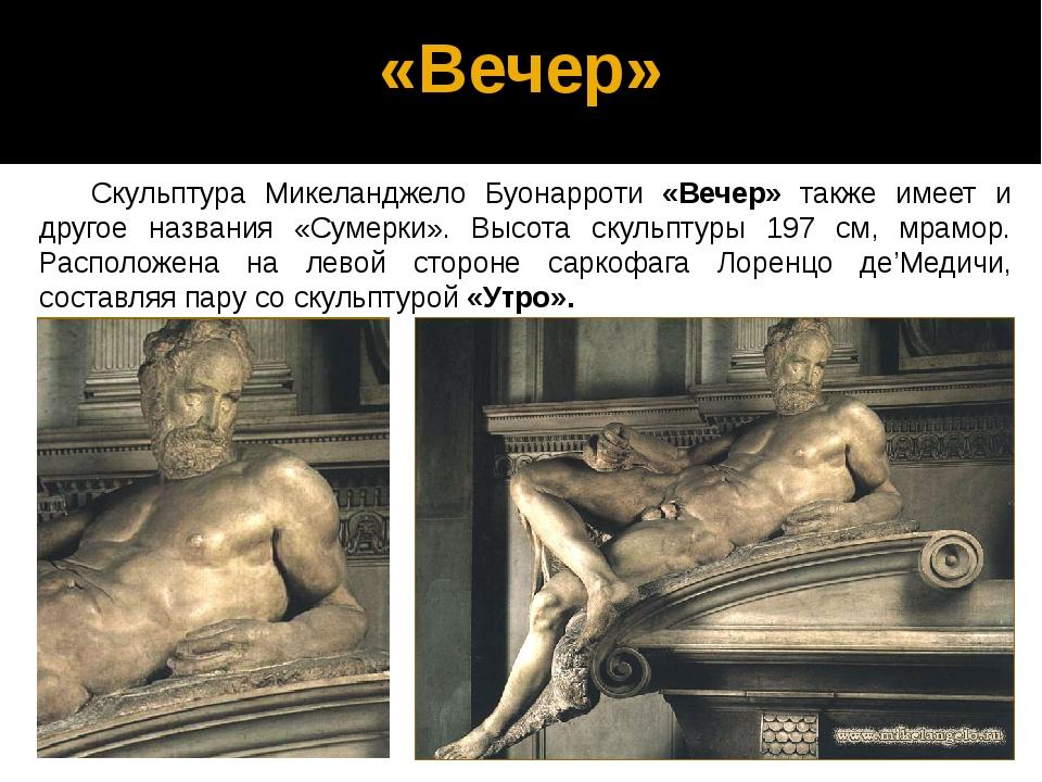 «Вечер» Скульптура Микеланджело Буонарроти «Вечер» также имеет и другое назва...
