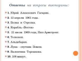 Ответы на вопросы викторины: 1. Юрий Алексеевич Гагарин. 2. 12 апреля 1961 г