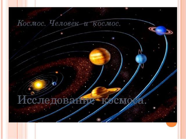Космос. Человек и космос. Исследование космоса.