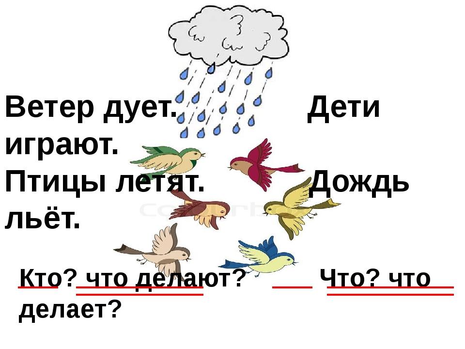Ветер дует. Дети играют. Птицы летят. Дождь льёт. Кто? что делают? Что? что д...