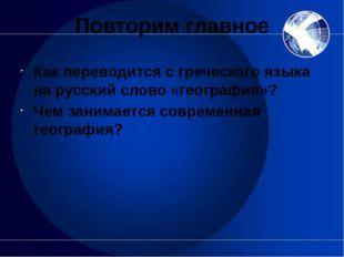 Повторим главное Как переводится с греческого языка на русский слово «географ