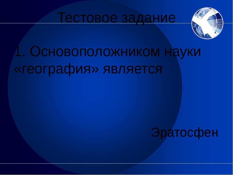 Тестовое задание 1. Основоположником науки «география» является Эратосфен
