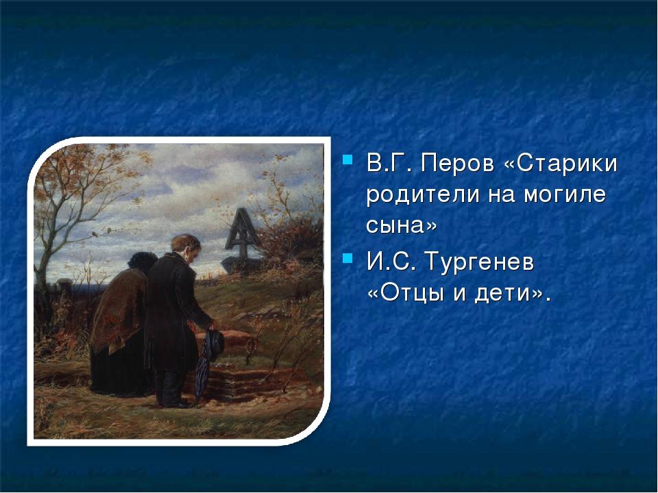 В.Г. Перов «Старики родители на могиле сына» И.С. Тургенев «Отцы и дети».