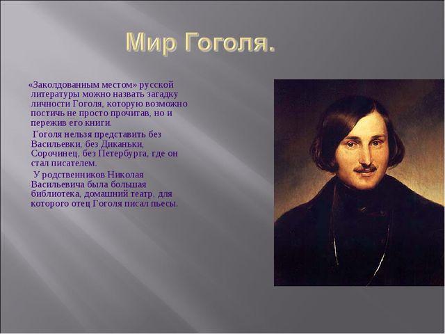 «Заколдованным местом» русской литературы можно назвать загадку личности Гог...