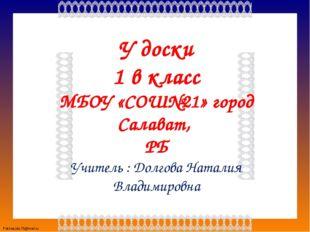 У доски 1 в класс МБОУ «СОШ№21» город Салават, РБ Учитель : Долгова Наталия В