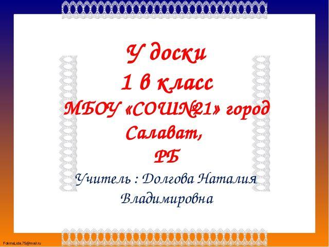 У доски 1 в класс МБОУ «СОШ№21» город Салават, РБ Учитель : Долгова Наталия В...