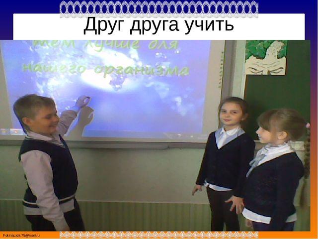 Друг друга учить FokinaLida.75@mail.ru