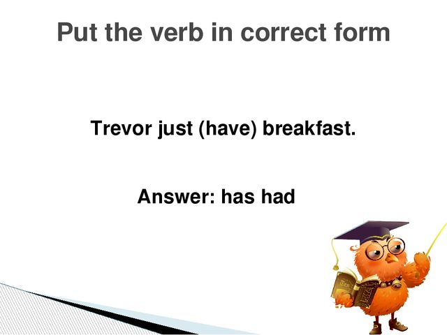 I has just got a difficult test. Correct the mistake Answer: I have just got...
