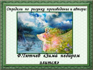Определи по рисунку произведение и автора: Ф.Тютчев «Зима недаром злится»