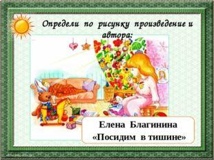 corowina.ucoz.com Елена Благинина «Посидим в тишине» Определи по рисунку прои