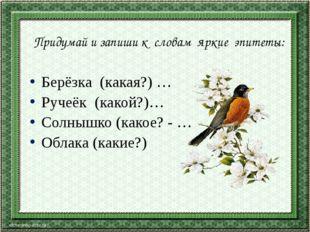 Придумай и запиши к словам яркие эпитеты: Берёзка (какая?) … Ручеёк (какой?)