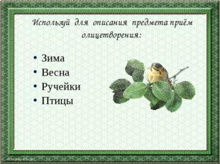 Используй для описания предмета приём олицетворения: Зима Весна Ручейки Птицы