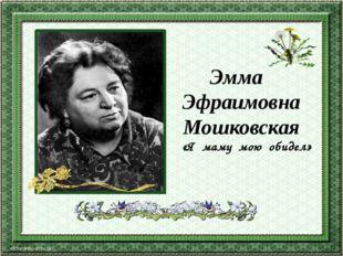 «Я маму мою обидел» Эмма Эфраимовна Мошковская