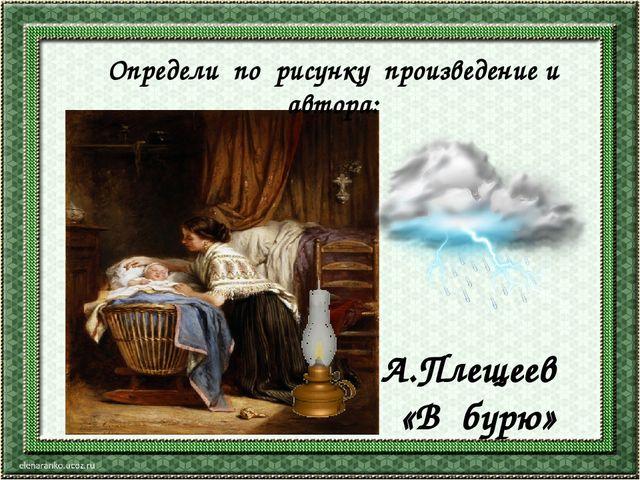 А.Плещеев «В бурю» Определи по рисунку произведение и автора: