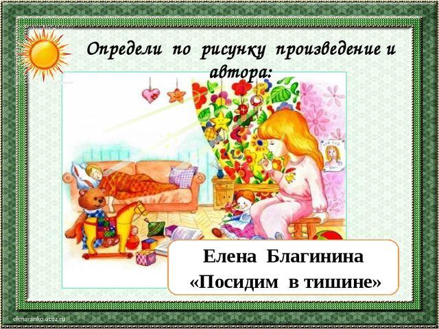 corowina.ucoz.com Елена Благинина «Посидим в тишине» Определи по рисунку прои...
