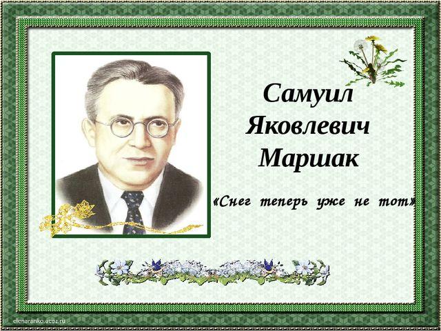 «Снег теперь уже не тот» Самуил Яковлевич Маршак