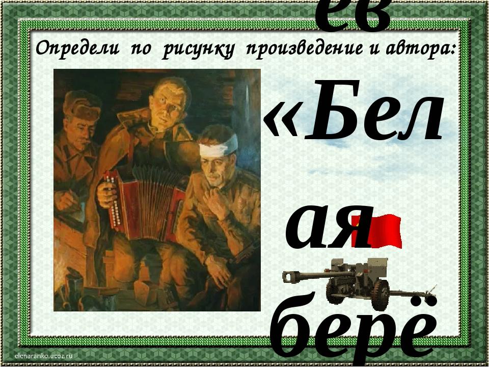 Определи по рисунку произведение и автора: С.Васильев «Белая берёза»