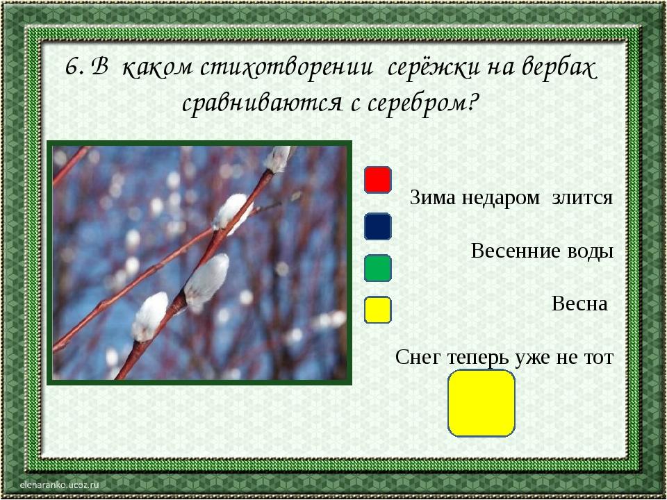 6. В каком стихотворении серёжки на вербах сравниваются с серебром? Зима неда...